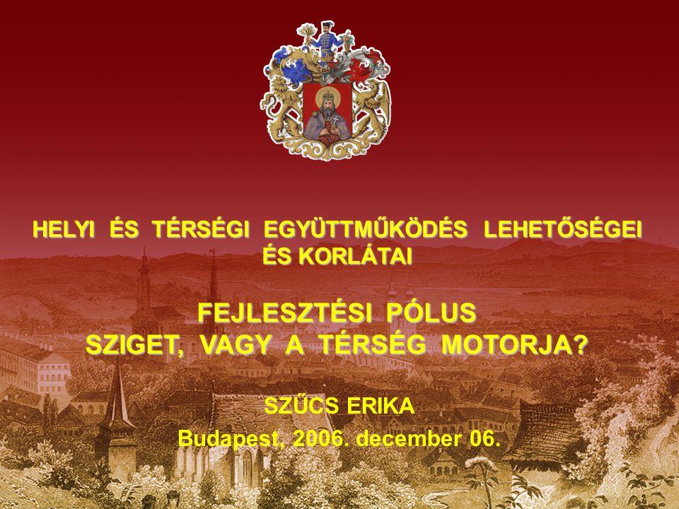 HELYI ÉS TÉRSÉGI EGYÜTTMŰKÖDÉS LEHETŐSÉGEI ÉS KORLÁTAI FEJLESZTÉSI PÓLUS SZIGET, VAGY A TÉRSÉG MOTORJA? SZŰCS ERIKA Budapest, 2006. december 06.