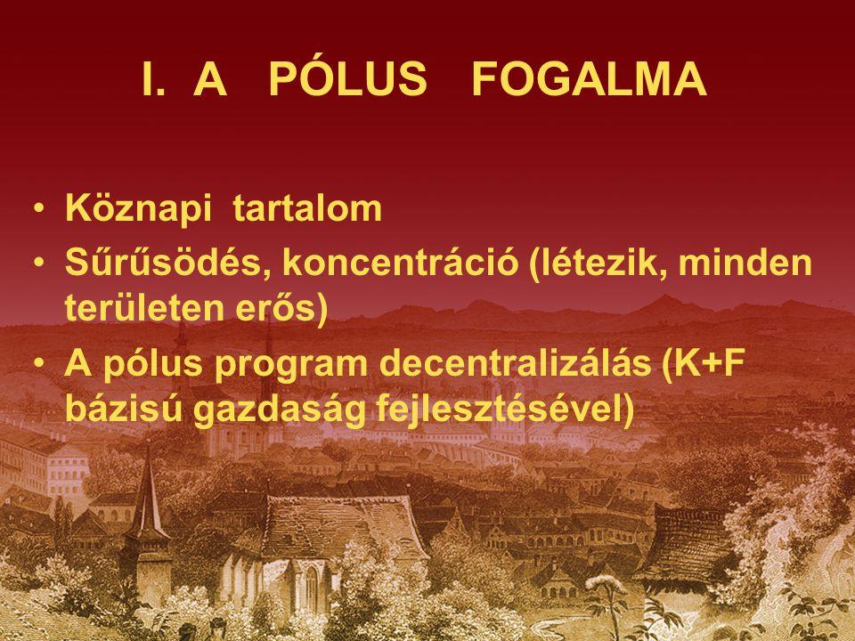 I. A PÓLUS FOGALMA Köznapi tartalom Sűrűsödés, koncentráció (létezik, minden területen erős) A pólus program decentralizálás (K+F bázisú gazdaság fejl