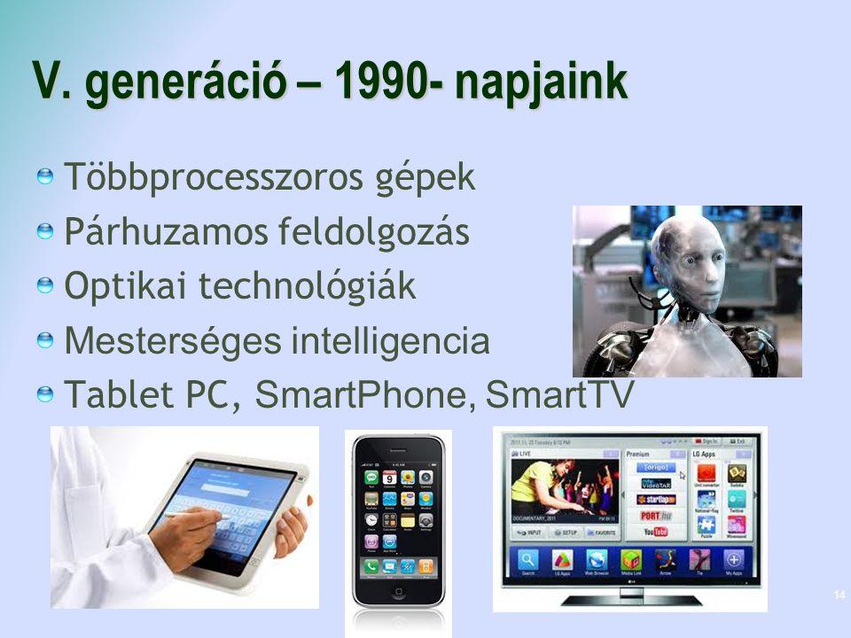 V. generáció – 1990- napjaink Többprocesszoros gépek Párhuzamos feldolgozás Optikai technológiák Mesterséges intelligencia Tablet PC, SmartPhone, Smar