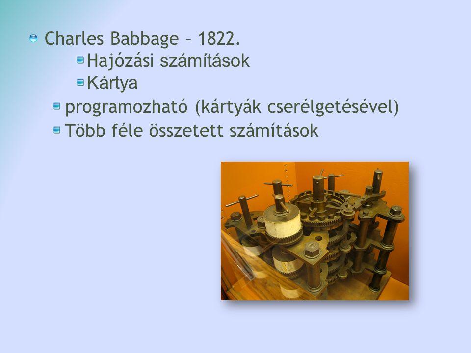 Charles Babbage – 1822. Hajózás i számítások Kártya programozható (kártyák cserélgetésével) Több féle összetett számítások