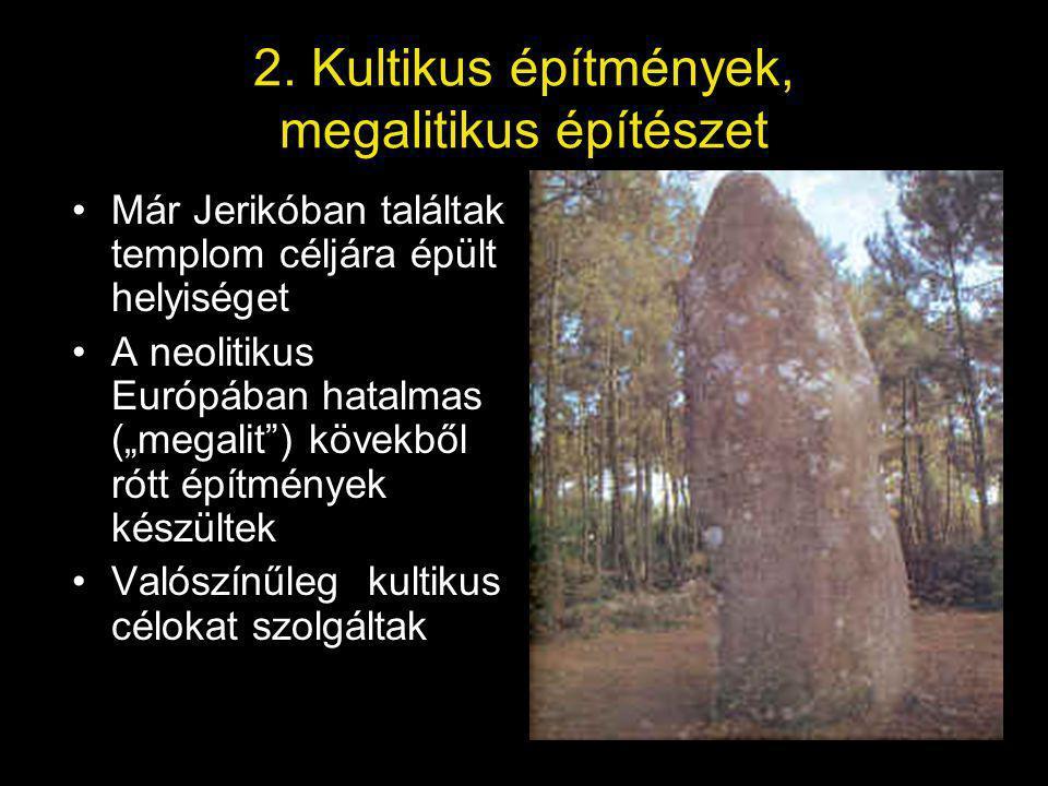 """2. Kultikus építmények, megalitikus építészet Már Jerikóban találtak templom céljára épült helyiséget A neolitikus Európában hatalmas (""""megalit"""") köve"""