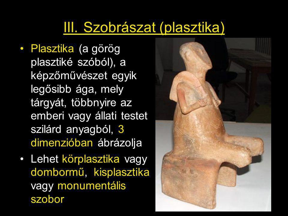 III. Szobrászat (plasztika) Plasztika (a görög plasztiké szóból), a képzőművészet egyik legősibb ága, mely tárgyát, többnyire az emberi vagy állati te