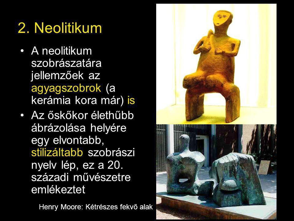 2. Neolitikum A neolitikum szobrászatára jellemzőek az agyagszobrok (a kerámia kora már) is Az őskőkor élethűbb ábrázolása helyére egy elvontabb, stil