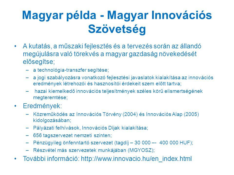 Magyar példa - Magyar Innovációs Szövetség A kutatás, a műszaki fejlesztés és a tervezés során az állandó megújulásra való törekvés a magyar gazdaság növekedését elősegítse; –a technológia-transzfer segítése; –a jogi szabályozásra vonatkozó fejlesztési javaslatok kialakítása az innovációs eredmények létrehozói és hasznosítói érdekeit szem előtt tartva; – hazai kiemelkedő innovációs teljesítmények széles körű elismertségének megteremtése; Eredmények: –Közreműködés az Innovációs Törvény (2004) és Innovációs Alap (2005) kidolgozásában; –Pályázati felhívások, Innovációs Díjak kialakítása; –656 tagszervezet nemzeti szinten; –Pénzügyileg önfenntartó szervezet (tagdíj – 30 000 –- 400 000 HUF); –Részvétel más szervezetek munkájában (MGYOSZ); További információ: http://www.innovacio.hu/en_index.html