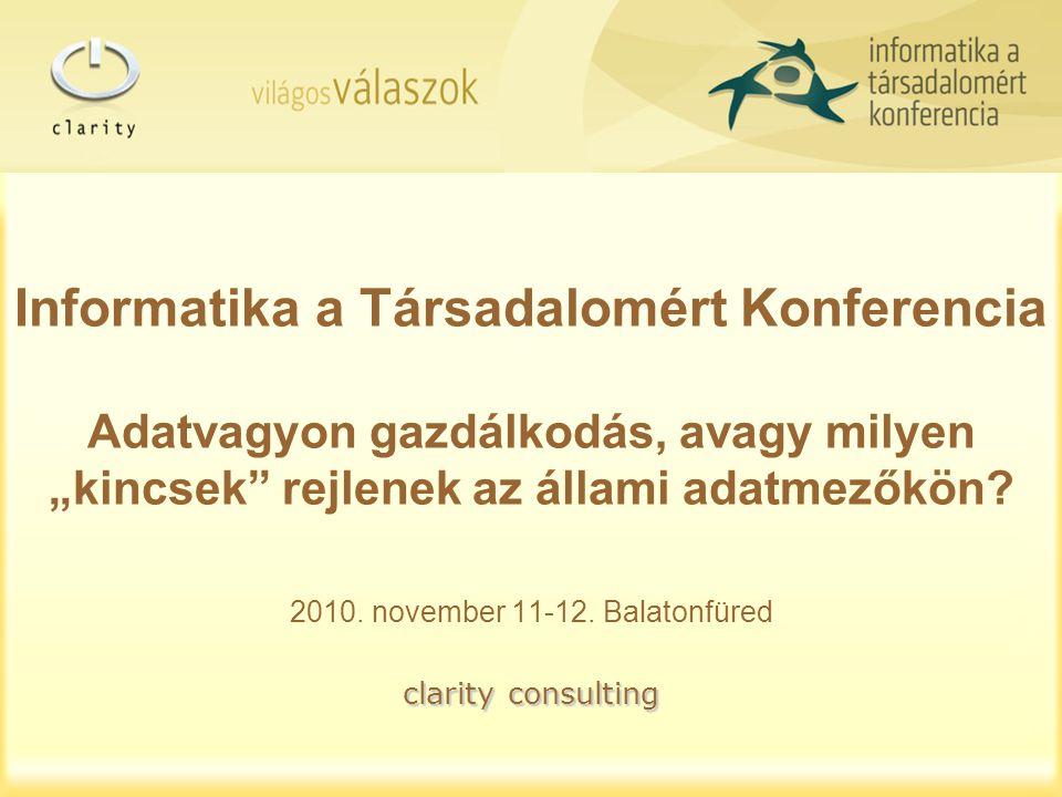 """clarity consulting Informatika a Társadalomért Konferencia Adatvagyon gazdálkodás, avagy milyen """"kincsek"""" rejlenek az állami adatmezőkön? 2010. novemb"""
