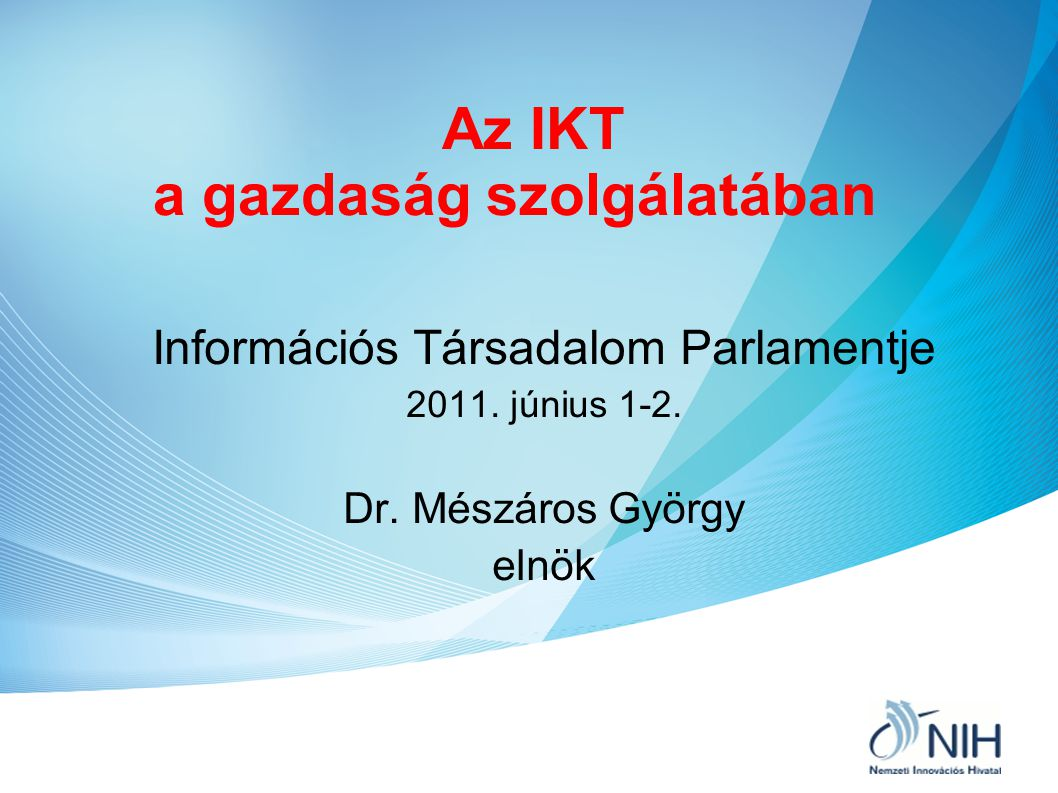 Az IKT a gazdaság szolgálatában Információs Társadalom Parlamentje 2011. június 1-2. Dr. Mészáros György elnök