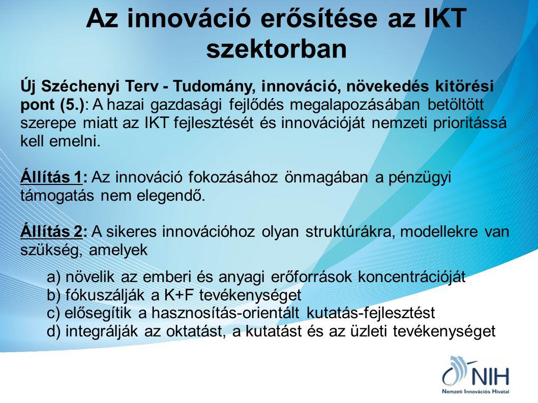 Az IKT innováció lehetséges eszközei Az IKT innovációt támogató lehetséges eszközök: Tudásközpontok - Egyetem-ipar együttműködést megvalósító K+F kiválósági központok (BME Mobil Innovációs Központ, BME Információtechnológiai és Innovációs Központ) Nemzeti Technológiai Platformok – Hosszú távú K+F+I stratégia kidolgozásában és megvalósításában érdekelt együttműködések (NESSI Szoftvertechnológiai NTP, ARTEMIS NTP, Kreatív Iparágak NTP, stb.) Innovációs Klaszterek – K+F intézmények és vállalkozások közös üzleti érdeken alapuló hálózatos együttműködése egy adott területen (Mobilitás és Multimédia Klaszter, Szilícium Mező Regionális Informatikai Klaszter, stb.)