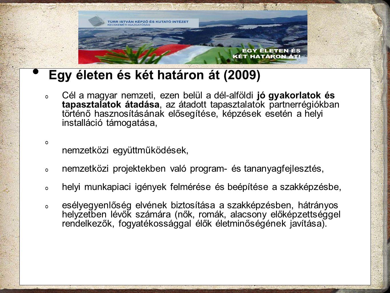 Egy életen és két határon át (2009) o Cél a magyar nemzeti, ezen belül a dél-alföldi jó gyakorlatok és tapasztalatok átadása, az átadott tapasztalatok