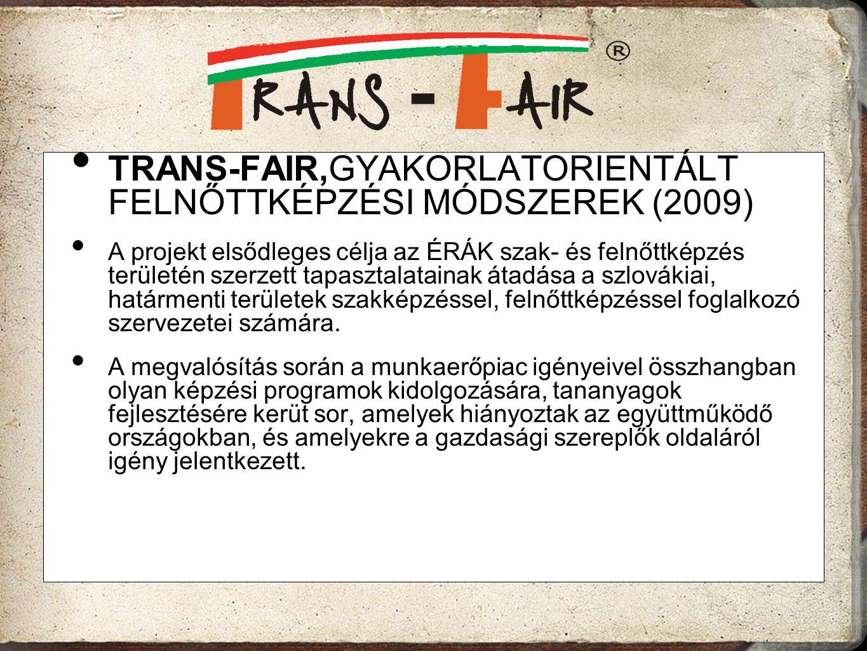 TRANS-FAIR,GYAKORLATORIENTÁLT FELNŐTTKÉPZÉSI MÓDSZEREK (2009) A projekt elsődleges célja az ÉRÁK szak- és felnőttképzés területén szerzett tapasztalat