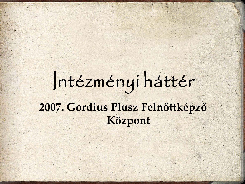 Intézményi háttér 2007. Gordius Plusz Felnőttképző Központ