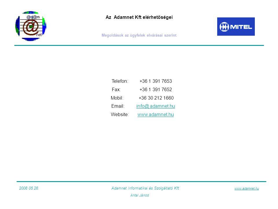 Az Adamnet Kft elérhetőségei Megoldások az ügyfelek elvárásai szerint Telefon:+36 1 391 7653 Fax:+36 1 391 7652 Mobil: +36 30 212 1660 Email:info@ adamnet.huinfo@ adamnet.hu Website:www.adamnet.huwww.adamnet.hu 2008 05.28.