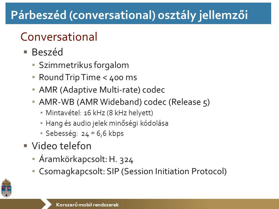 Korszerű mobil rendszerek Conversational  Beszéd ▪ Szimmetrikus forgalom ▪ Round Trip Time < 400 ms ▪ AMR (Adaptive Multi-rate) codec ▪ AMR-WB (AMR W