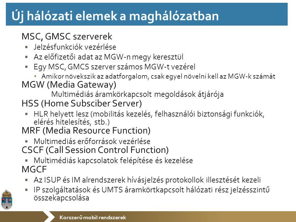 Korszerű mobil rendszerek MSC, GMSC szerverek  Jelzésfunkciók vezérlése  Az előfizetői adat az MGW-n megy keresztül  Egy MSC, GMCS szerver számos MGW-t vezérel ▪ Amikor növekszik az adatforgalom, csak egyel növelni kell az MGW-k számát MGW (Media Gateway) Multimédiás áramkörkapcsolt megoldások átjárója HSS (Home Subsciber Server)  HLR helyett lesz (mobilitás kezelés, felhasználói biztonsági funkciók, elérés hitelesítés, stb.) MRF (Media Resource Function)  Multimediás erőforrások vezérlése CSCF (Call Session Control Function)  Multimédiás kapcsolatok felépítése és kezelése MGCF  Az ISUP és IM alrendszerek hívásjelzés protokollok illesztését kezeli  IP szolgáltatások és UMTS áramkörtkapcsolt hálózati rész jelzésszintű összekapcsolása Új hálózati elemek a maghálózatban
