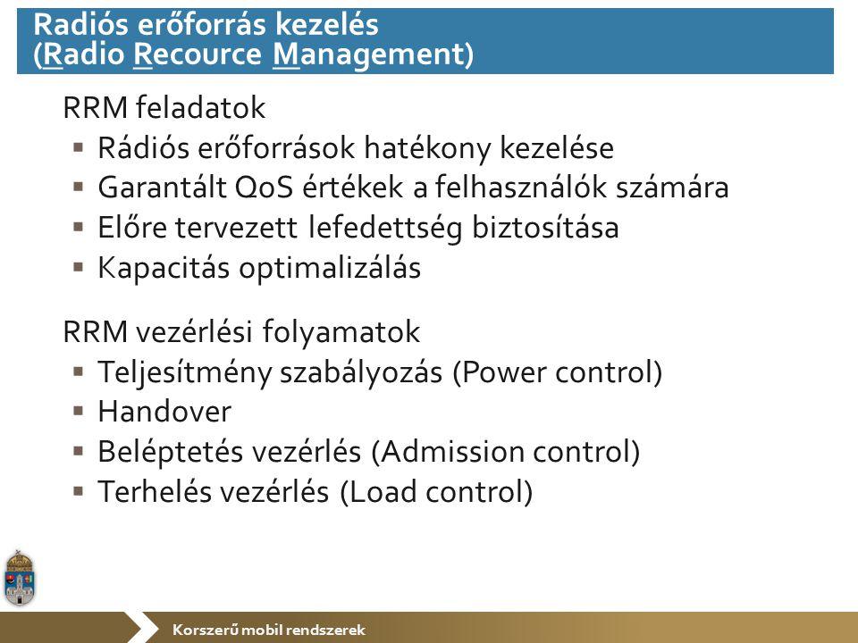 Korszerű mobil rendszerek RRM feladatok  Rádiós erőforrások hatékony kezelése  Garantált QoS értékek a felhasználók számára  Előre tervezett lefedettség biztosítása  Kapacitás optimalizálás RRM vezérlési folyamatok  Teljesítmény szabályozás (Power control)  Handover  Beléptetés vezérlés (Admission control)  Terhelés vezérlés (Load control) Radiós erőforrás kezelés (Radio Recource Management)