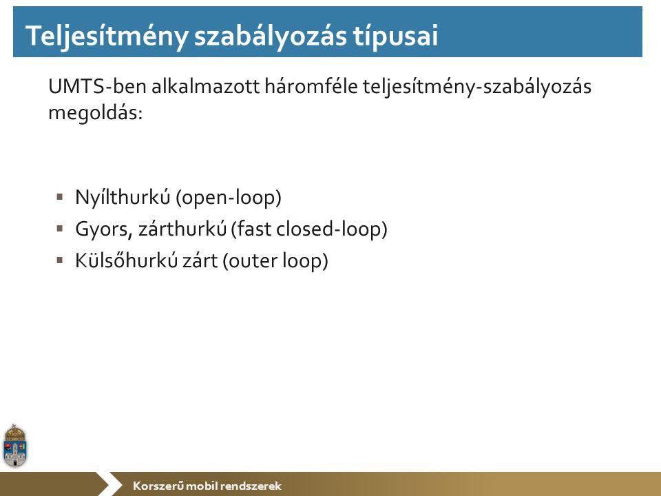 Korszerű mobil rendszerek UMTS-ben alkalmazott háromféle teljesítmény-szabályozás megoldás:  Nyílthurkú (open-loop)  Gyors, zárthurkú (fast closed-loop)  Külsőhurkú zárt (outer loop) Teljesítmény szabályozás típusai