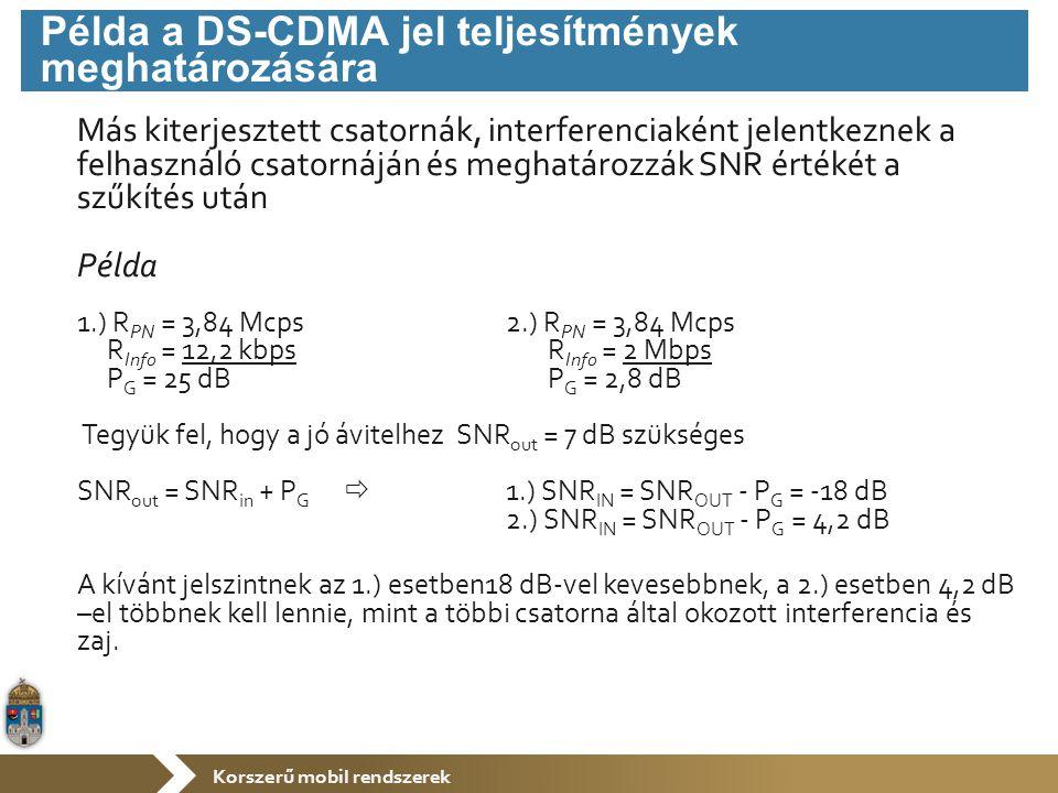 Korszerű mobil rendszerek Más kiterjesztett csatornák, interferenciaként jelentkeznek a felhasználó csatornáján és meghatározzák SNR értékét a szűkítés után Példa 1.) R PN = 3,84 Mcps 2.) R PN = 3,84 Mcps R Info = 12,2 kbps R Info = 2 Mbps P G = 25 dB P G = 2,8 dB Tegyük fel, hogy a jó ávitelhez SNR out = 7 dB szükséges SNR out = SNR in + P G  1.) SNR IN = SNR OUT - P G = -18 dB 2.) SNR IN = SNR OUT - P G = 4,2 dB A kívánt jelszintnek az 1.) esetben18 dB-vel kevesebbnek, a 2.) esetben 4,2 dB –el többnek kell lennie, mint a többi csatorna által okozott interferencia és zaj.