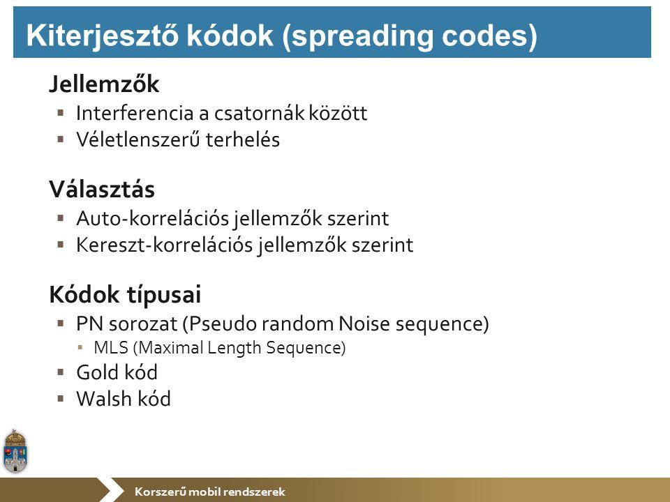 Korszerű mobil rendszerek Jellemzők  Interferencia a csatornák között  Véletlenszerű terhelés Választás  Auto-korrelációs jellemzők szerint  Kereszt-korrelációs jellemzők szerint Kódok típusai  PN sorozat (Pseudo random Noise sequence) ▪ MLS (Maximal Length Sequence)  Gold kód  Walsh kód Kiterjesztő kódok (spreading codes)