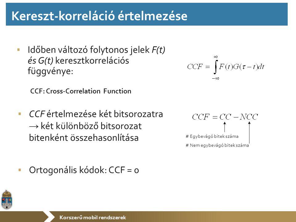 Korszerű mobil rendszerek  Időben változó folytonos jelek F(t) és G(t) keresztkorrelációs függvénye:  CCF értelmezése két bitsorozatra → két különböző bitsorozat bitenként összehasonlítása # Egybevágó bitek száma # Nem egybevágó bitek száma  Ortogonális kódok: CCF = 0 CCF: Cross-Correlation Function Kereszt-korreláció értelmezése