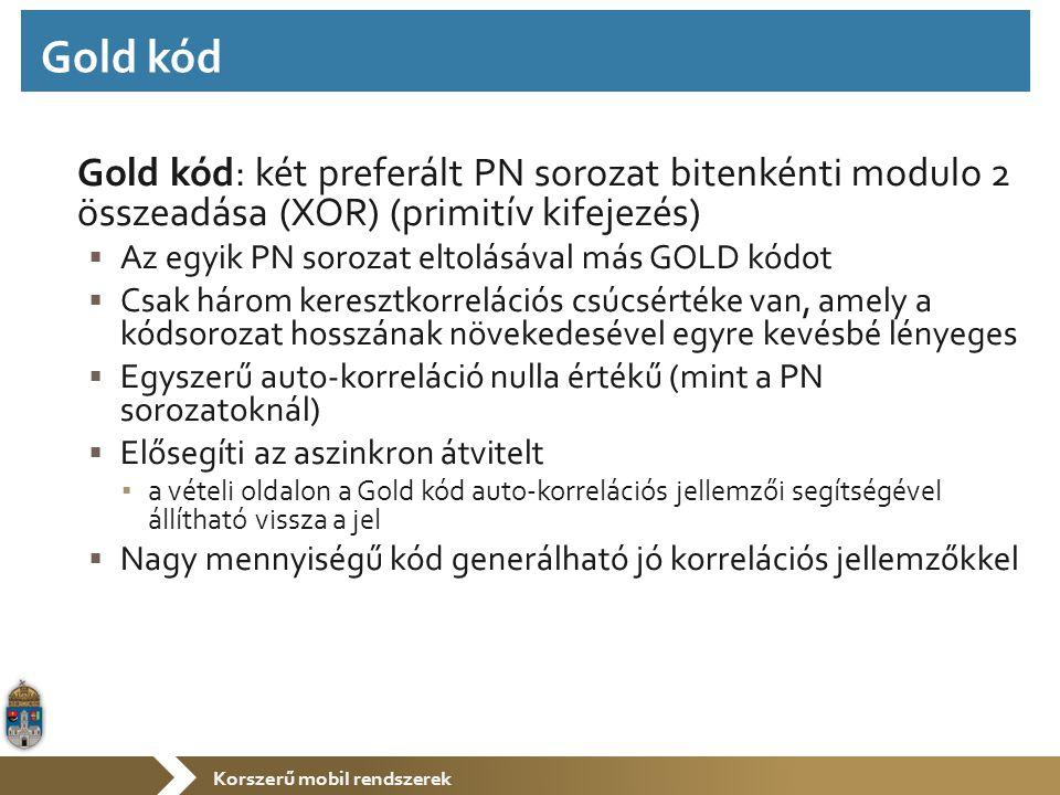 Korszerű mobil rendszerek Gold kód: két preferált PN sorozat bitenkénti modulo 2 összeadása (XOR) (primitív kifejezés)  Az egyik PN sorozat eltolásával más GOLD kódot  Csak három keresztkorrelációs csúcsértéke van, amely a kódsorozat hosszának növekedesével egyre kevésbé lényeges  Egyszerű auto-korreláció nulla értékű (mint a PN sorozatoknál)  Elősegíti az aszinkron átvitelt ▪ a vételi oldalon a Gold kód auto-korrelációs jellemzői segítségével állítható vissza a jel  Nagy mennyiségű kód generálható jó korrelációs jellemzőkkel Gold kód