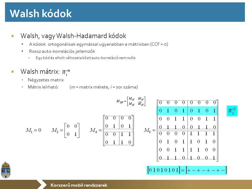 Korszerű mobil rendszerek  Walsh, vagy Walsh-Hadamard kódok  A kódok ortogonálisak egymással ugyanabban a mátrixban (CCF = 0)  Rossz auto-korrelációs jellemzők ▪ Egy kód és eltolt változata közti auto-korreláció nem nulla  Walsh mátrix: ▪ Négyzetes matrix ▪ Mátrix leírható: (m = matrix mérete, i = sor száma) Walsh kódok