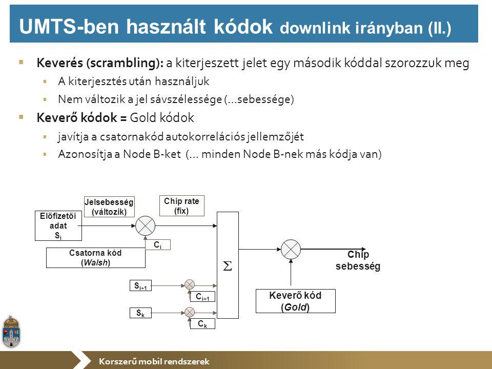 Korszerű mobil rendszerek  Keverés (scrambling): a kiterjeszett jelet egy második kóddal szorozzuk meg  A kiterjesztés után használjuk  Nem változik a jel sávszélessége (…sebessége)  Keverő kódok = Gold kódok  javítja a csatornakód autokorrelációs jellemzőjét  Azonosítja a Node B-ket (… minden Node B-nek más kódja van) Keverő kód (Gold) Chip sebesség Előfizetői adat S i Csatorna kód (Walsh) Jelsebesség (változik) Chip rate (fix) CiCi  C i+1 S i+1 CkCk SkSk UMTS-ben használt kódok downlink irányban (II.)