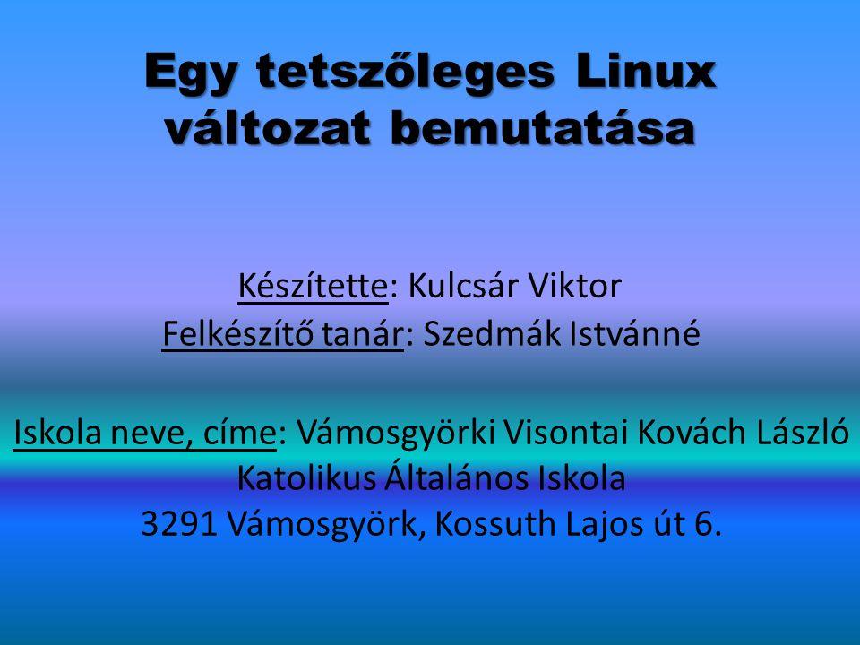 Egy tetszőleges Linux változat bemutatása Készítette: Kulcsár Viktor Felkészítő tanár: Szedmák Istvánné Iskola neve, címe: Vámosgyörki Visontai Kovách