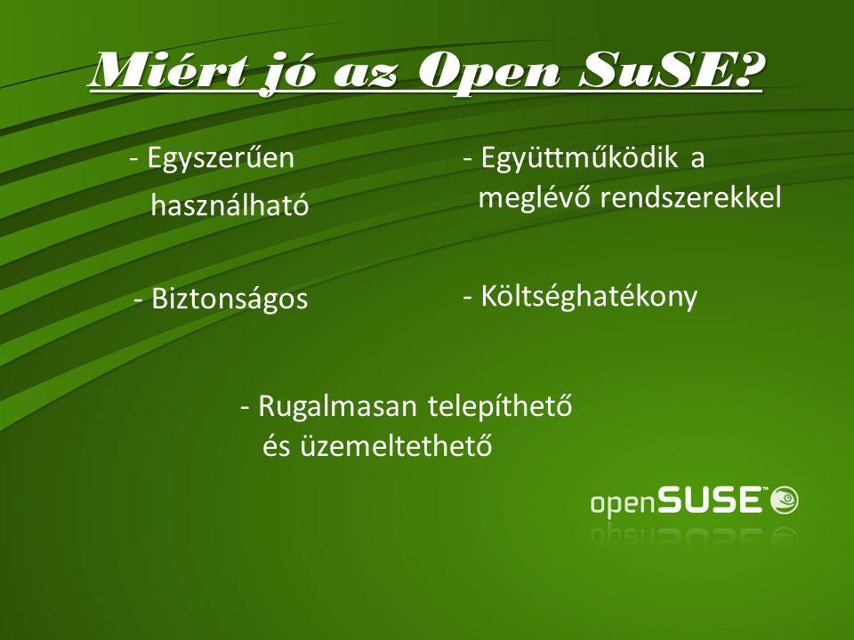 Miért jó az Open SuSE? - Egyszerűen használható - Együttműködik a meglévő rendszerekkel - Biztonságos - Költséghatékony - Rugalmasan telepíthető és üz