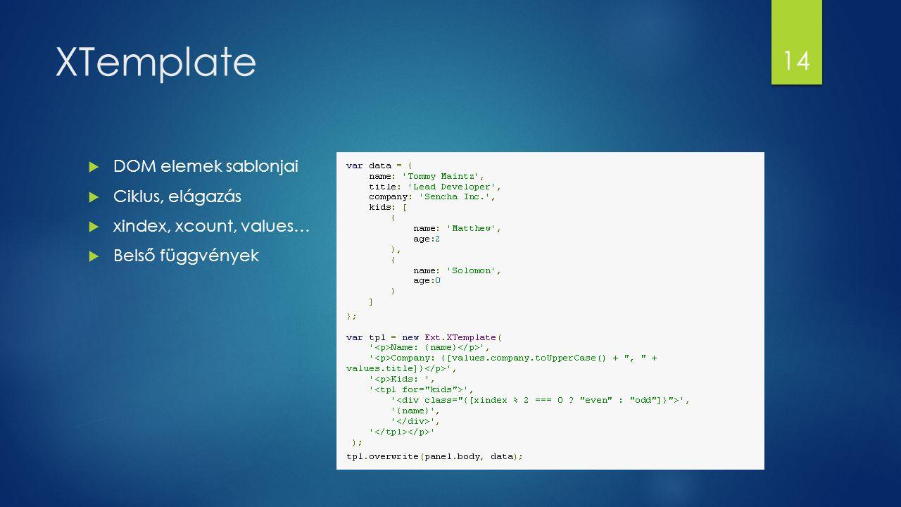 XTemplate  DOM elemek sablonjai  Ciklus, elágazás  xindex, xcount, values…  Belső függvények 14