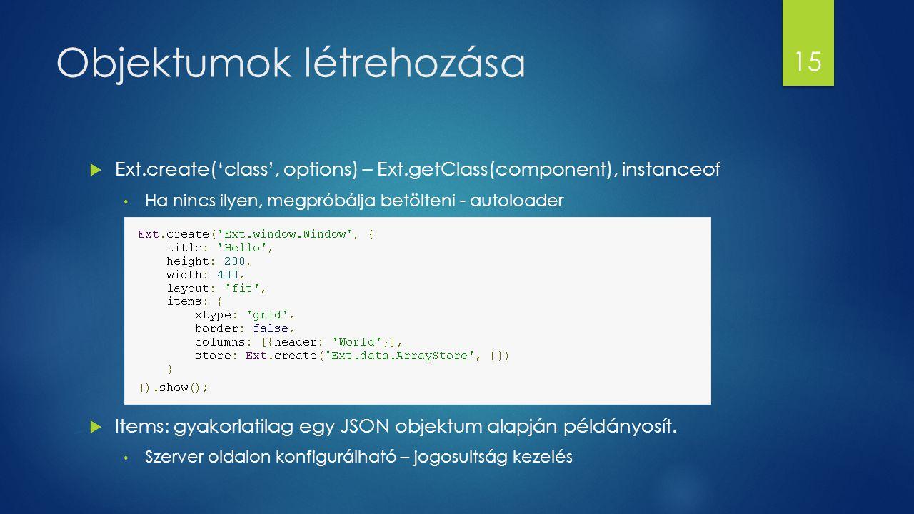 Objektumok létrehozása  Ext.create('class', options) – Ext.getClass(component), instanceof Ha nincs ilyen, megpróbálja betölteni - autoloader  Items