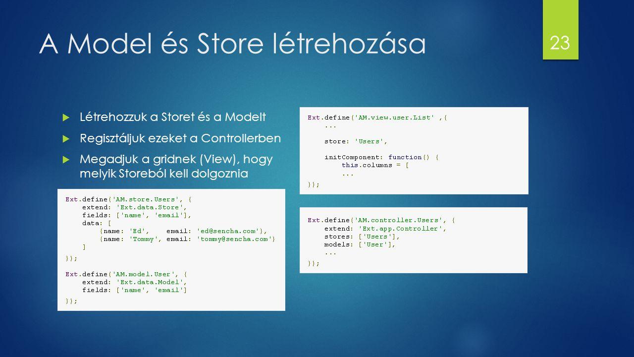 A Model és Store létrehozása  Létrehozzuk a Storet és a Modelt  Regisztáljuk ezeket a Controllerben  Megadjuk a gridnek (View), hogy melyik Storebó