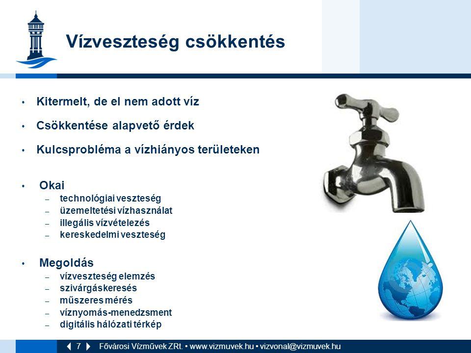 7 Vízveszteség csökkentés Kitermelt, de el nem adott víz Csökkentése alapvető érdek Kulcsprobléma a vízhiányos területeken Okai – technológiai veszteség – üzemeltetési vízhasználat – illegális vízvételezés – kereskedelmi veszteség Megoldás – vízveszteség elemzés – szivárgáskeresés – műszeres mérés – víznyomás-menedzsment – digitális hálózati térkép Fővárosi Vízművek ZRt.