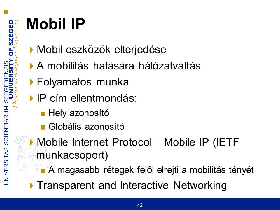 UNIVERSITY OF SZEGED D epartment of Software Engineering UNIVERSITAS SCIENTIARUM SZEGEDIENSIS 42 Mobil IP  Mobil eszközök elterjedése  A mobilitás h