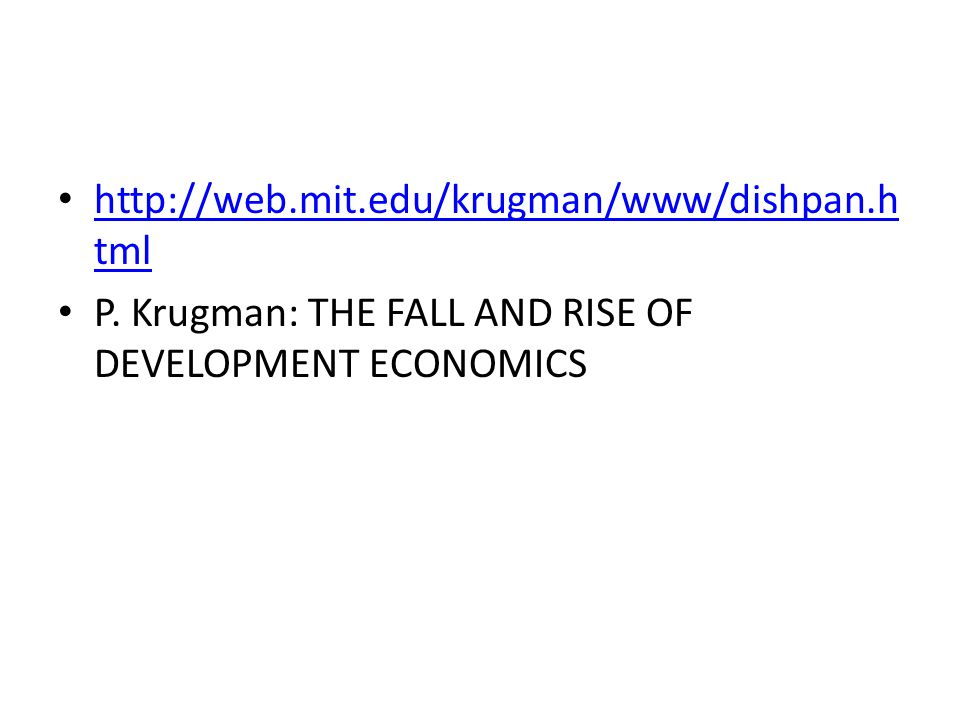 http://web.mit.edu/krugman/www/dishpan.h tml http://web.mit.edu/krugman/www/dishpan.h tml P. Krugman: THE FALL AND RISE OF DEVELOPMENT ECONOMICS