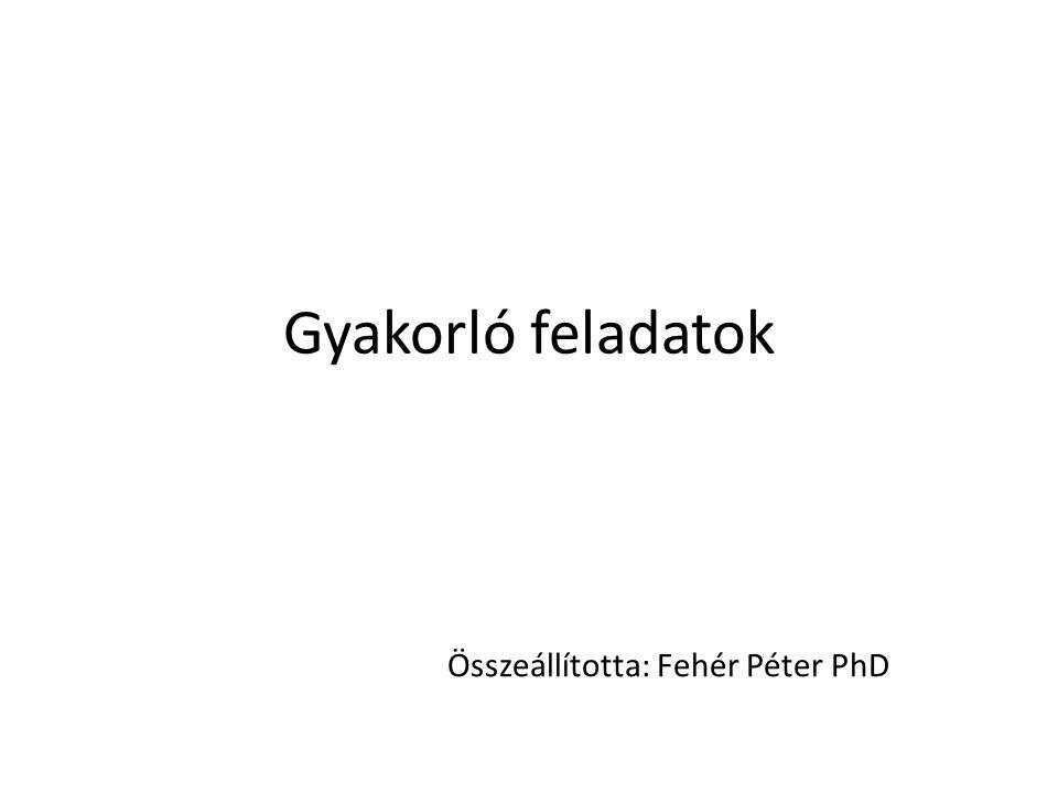 Gyakorló feladatok Összeállította: Fehér Péter PhD