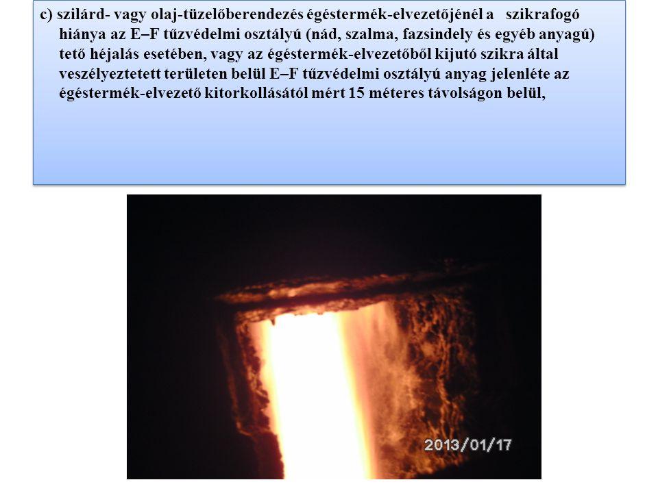 c) szilárd- vagy olaj-tüzelőberendezés égéstermék-elvezetőjénél a szikrafogó hiánya az E–F tűzvédelmi osztályú (nád, szalma, fazsindely és egyéb anyag