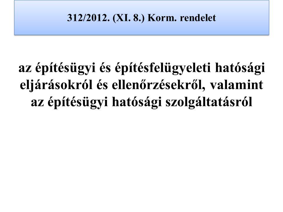 312/2012. (XI. 8.) Korm. rendelet az építésügyi és építésfelügyeleti hatósági eljárásokról és ellenőrzésekről, valamint az építésügyi hatósági szolgál