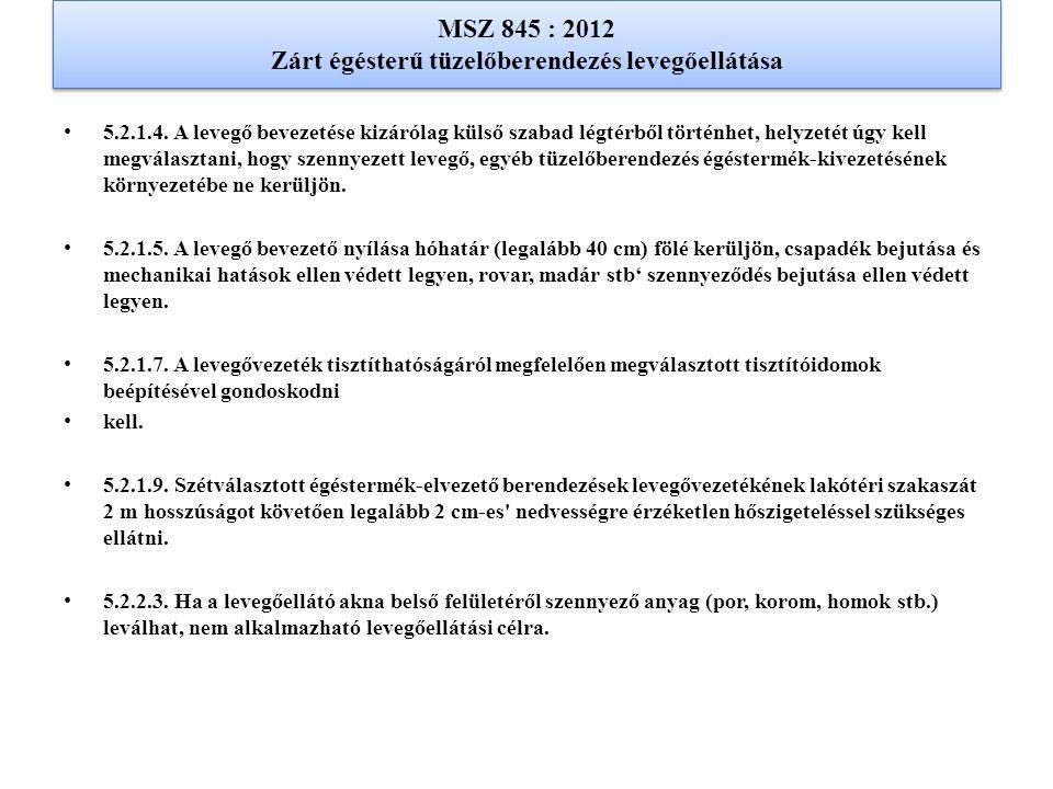 MSZ 845 : 2012 Zárt égésterű tüzelőberendezés levegőellátása 5.2.1.4. A levegő bevezetése kizárólag külső szabad légtérből történhet, helyzetét úgy ke