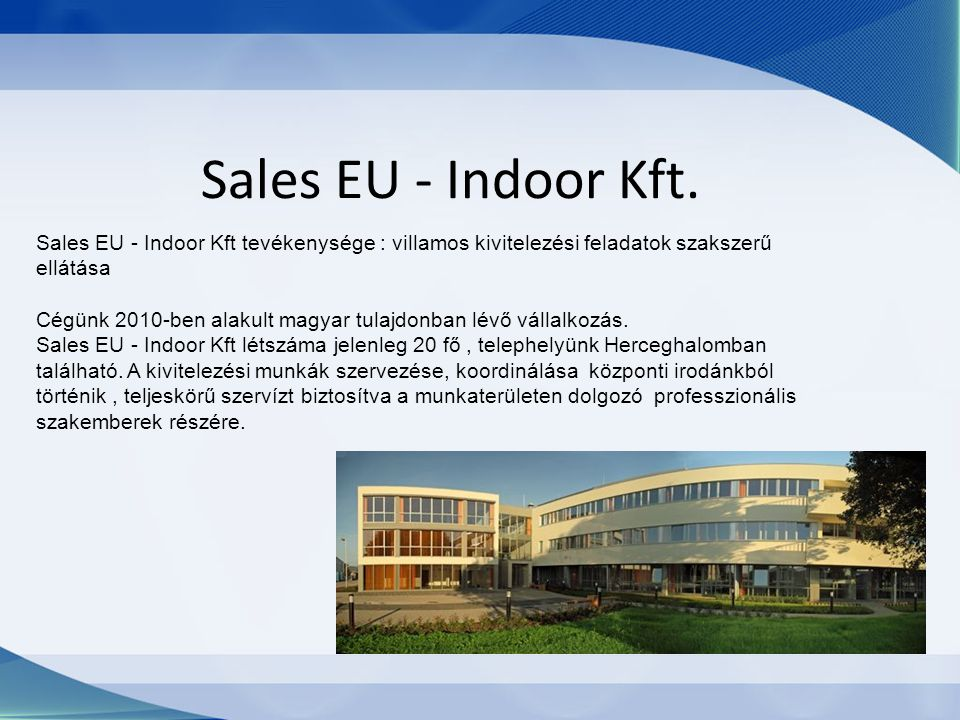 Sales EU - Indoor Kft. Sales EU - Indoor Kft tevékenysége : villamos kivitelezési feladatok szakszerű ellátása Cégünk 2010-ben alakult magyar tulajdon