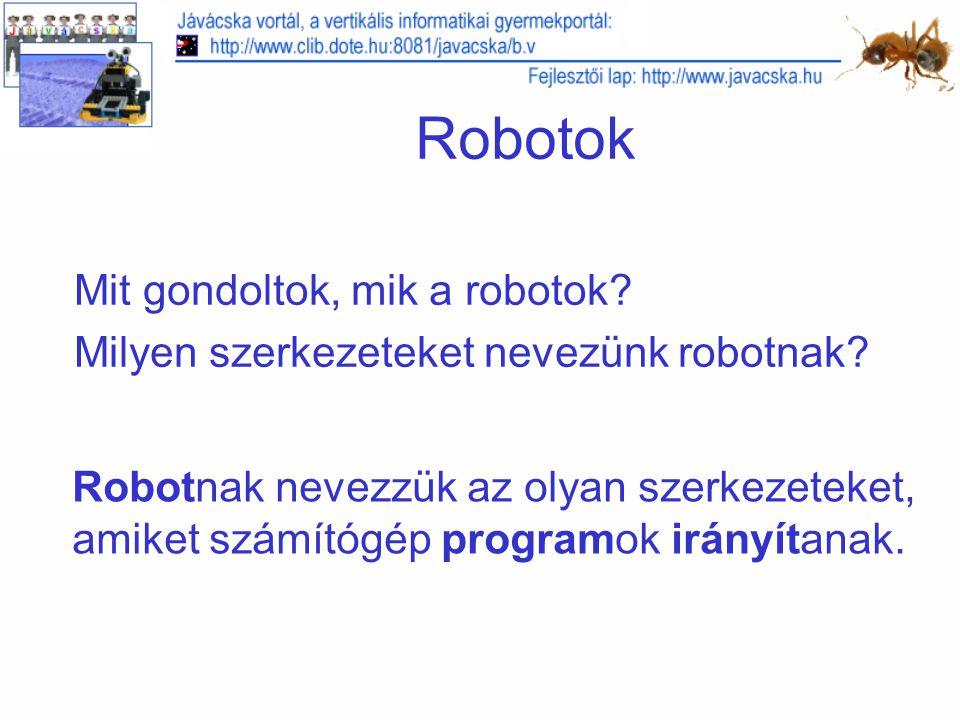 Hivatkozások Jávácska vortál, a vertikális informatikai gyermekportál: http://www.clib.dote.hu:8081/javacska/b.v http://www.clib.dote.hu:8081/javacska/b.v Jávácska fejlesztői lap: http://www.javacska.hu http://www.javacska.hu Eurosmobil (köszönet a RIS 2.0 csomagért) http://www.eurosmobil.hu http://www.eurosmobil.hu Robotika bevezető előadások http://www.ee.pdx.edu/~mperkows/CLASS_FUTURE/to-chip-april- 6/Breitenberg-Introduction_4.pdfhttp://www.ee.pdx.edu/~mperkows/CLASS_FUTURE/to-chip-april- 6/Breitenberg-Introduction_4.pdf http://www.cs.binghamton.edu/~reckert/480/robotics_lect0.PDF http://www.cs.mcgill.ca/~dprecup/courses/AI/Lectures/ai-lecture24.pdf