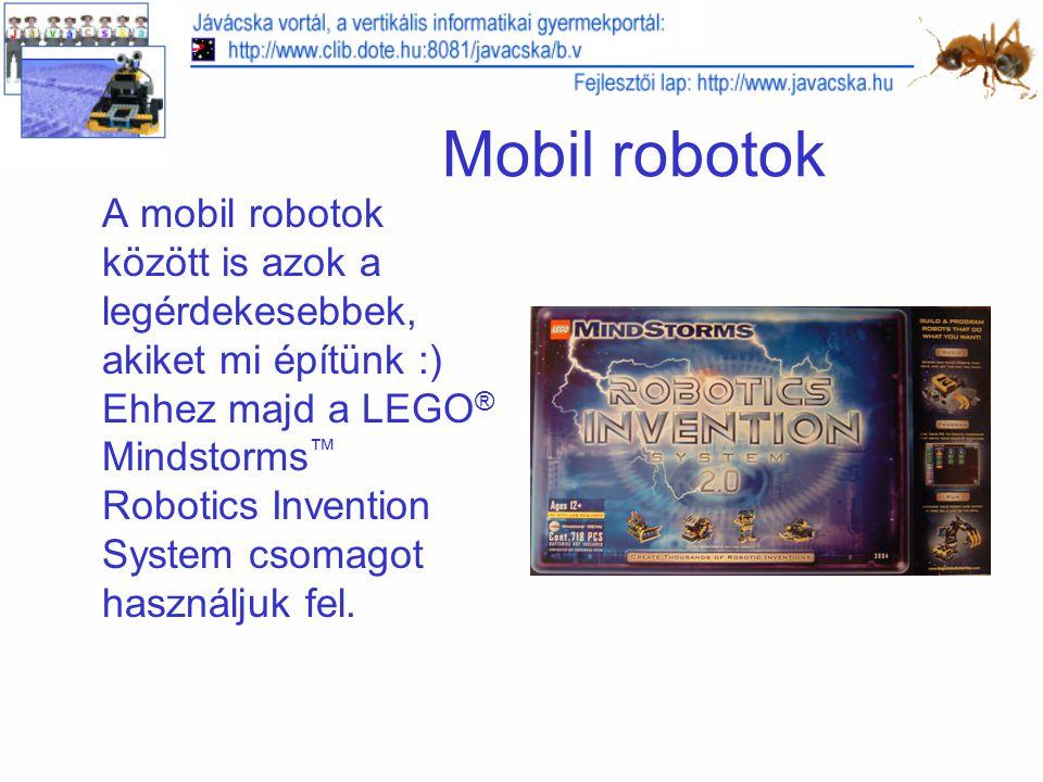 Mobil robotok A mobil robotok között is azok a legérdekesebbek, akiket mi építünk :) Ehhez majd a LEGO ® Mindstorms ™ Robotics Invention System csomagot használjuk fel.