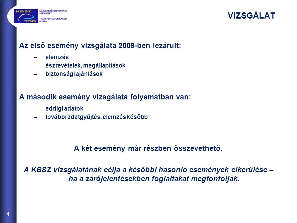 VIZSGÁLAT Az első esemény vizsgálata 2009-ben lezárult: –elemzés –észrevételek, megállapítások –biztonsági ajánlások A második esemény vizsgálata folyamatban van: –eddigi adatok –további adatgyűjtés, elemzés később A két esemény már részben összevethető.