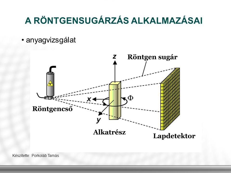 A RÖNTGENSUGÁRZÁS ALKALMAZÁSAI anyagvizsgálat Készítette: Porkoláb Tamás