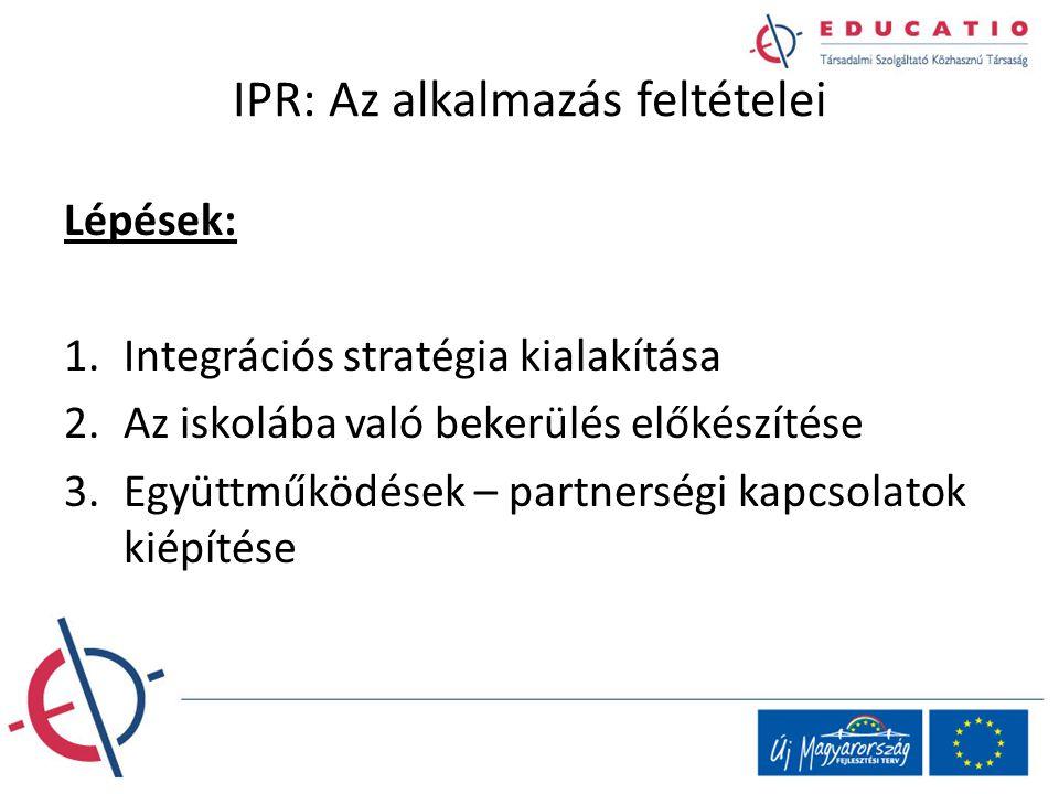 IPR: Az alkalmazás feltételei Lépések: 1.Integrációs stratégia kialakítása 2.Az iskolába való bekerülés előkészítése 3.Együttműködések – partnerségi k