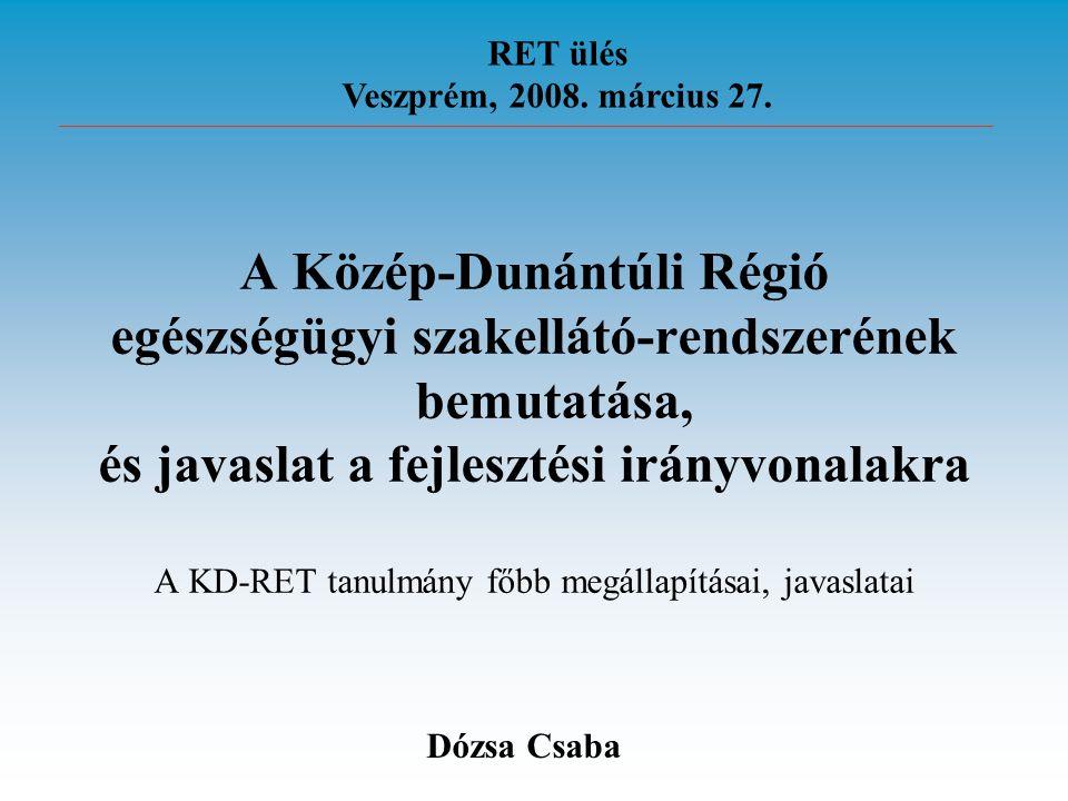 A Közép-Dunántúli Régió egészségügyi szakellátó-rendszerének bemutatása, és javaslat a fejlesztési irányvonalakra A KD-RET tanulmány főbb megállapításai, javaslatai RET ülés Veszprém, 2008.