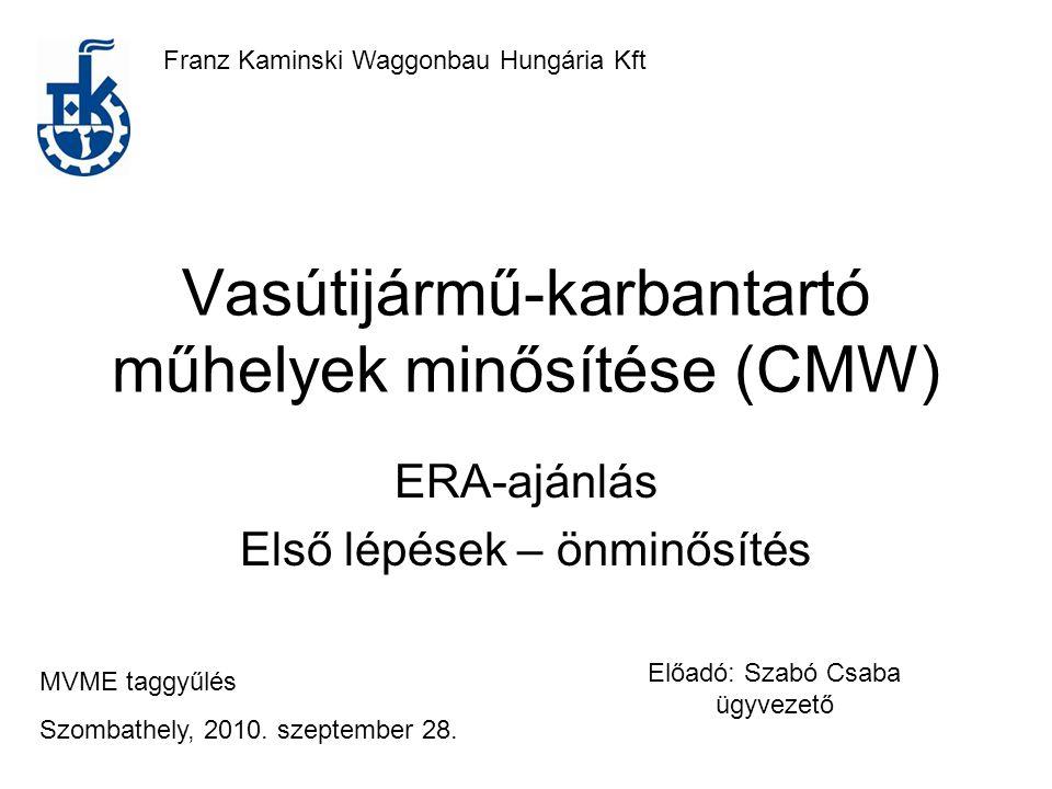 Vasútijármű-karbantartó műhelyek minősítése (CMW) ERA-ajánlás Első lépések – önminősítés Franz Kaminski Waggonbau Hungária Kft MVME taggyűlés Szombath