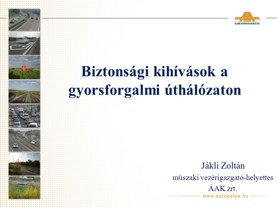 Biztonsági kihívások a gyorsforgalmi úthálózaton Jákli Zoltán műszaki vezérigazgató-helyettes ÁAK zrt.