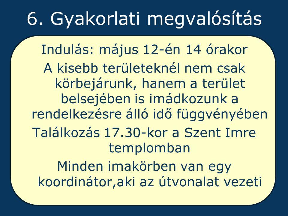 6. Gyakorlati megvalósítás Indulás: május 12-én 14 órakor A kisebb területeknél nem csak körbejárunk, hanem a terület belsejében is imádkozunk a rende
