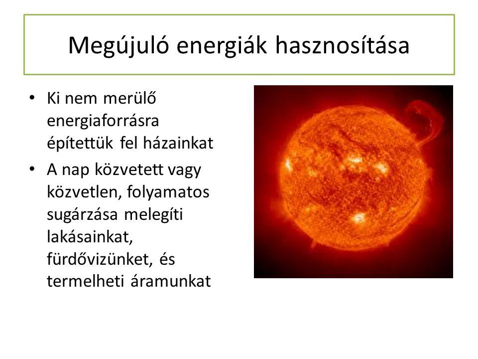 Megújuló energiák hasznosítása Ki nem merülő energiaforrásra építettük fel házainkat A nap közvetett vagy közvetlen, folyamatos sugárzása melegíti lak