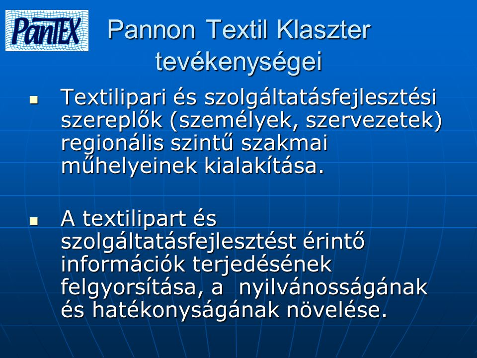 Pannon Textil Klaszter tevékenységei Textilipari és szolgáltatásfejlesztési szereplők (személyek, szervezetek) regionális szintű szakmai műhelyeinek kialakítása.