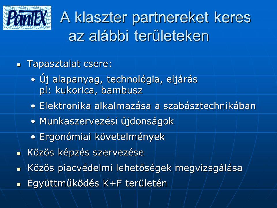 A klaszter partnereket keres az alábbi területeken A klaszter partnereket keres az alábbi területeken Tapasztalat csere: Tapasztalat csere: Új alapanyag, technológia, eljárás pl: kukorica, bambuszÚj alapanyag, technológia, eljárás pl: kukorica, bambusz Elektronika alkalmazása a szabásztechnikábanElektronika alkalmazása a szabásztechnikában Munkaszervezési újdonságokMunkaszervezési újdonságok Ergonómiai követelményekErgonómiai követelmények Közös képzés szervezése Közös képzés szervezése Közös piacvédelmi lehetőségek megvizsgálása Közös piacvédelmi lehetőségek megvizsgálása Együttműködés K+F területén Együttműködés K+F területén